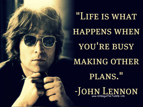 Life is what happens when you're busy making other plans. - John Lennon